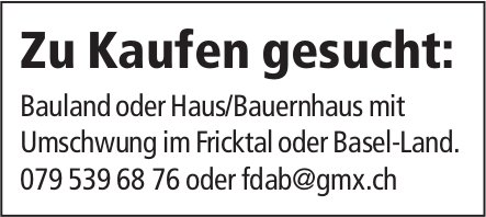 Bauland oder Haus/Bauernhaus mit Umschwung im Fricktal oder Basel-Land, zu kaufen gesucht